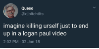 "Dank, Life, and Meme: Queso  @djbitchtits  imagine killing urself just to end  up in a logan paul video  2:02 PM 02 Jan 18 <p>My life goal via /r/dank_meme <a href=""http://ift.tt/2lQTFYQ"">http://ift.tt/2lQTFYQ</a></p>"