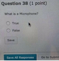 <p>DMU will never give u a test this hard</p>: Question 38 (1 point)  What is a Microphone?  True  False  Save  Save All Responses  Go to Submit <p>DMU will never give u a test this hard</p>