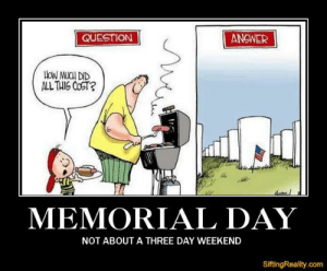 Memorial day weekend Memes: QUESTION  ANSWER  HON MUCH DID  ALL THIS COST?  MEMORIAL DAY  NOT ABOUTA THREE DAY WEEKEND  SiftingReality.com Memorial day weekend Memes