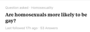 Tumblr, Blog, and Http: Question asked Homosexuality  Are homosexuals more likely to be  gay?  Last followed 17h ago 53 Answers lord-kitschener:  bruddabois:  sweettamarindsauce: Questions that need answers Fellas,
