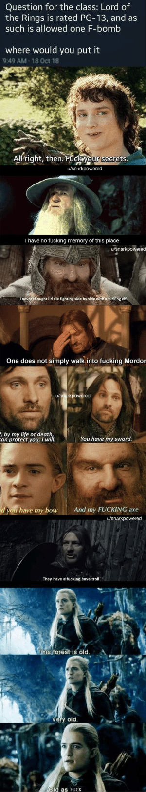 A wizard is never late, nor is he f****** early, Frodo Baggins: Question for the class: Lord of  the Rings is rated PG-13, and as  such is allowed one F-bomb  where would you put it  9:49 AM 18 Oct 18  Allright, then. Fuck your secrets.  u/snarkpowered  Thave no  fucking memory of this place  u/snarkpowered  Inever thought l'd die fighting side by side with a fucking elf.  One does not simply walk.into fucking Mordor  MYHOBBITS  u/snarkpowered  , by my life or death,  an protect you, I will.  You have my sword.  And my FUCKING axe  d you have my bow  u/snarkpowered  They have a fucking cave troll  Thisiforest is old  Very old.  Old as FUCK A wizard is never late, nor is he f****** early, Frodo Baggins