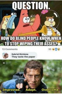 Memes, Http, and Asses: QUESTION.  HOW DO BLIND PEOPLE KNOWWHEN  TO STOP WIPING THEIR ASSES  13 Comments  35  Gabriel Richème  They taste the paper  Improvise. Adapt. Overcome.  mgfip.com Valid question via /r/memes http://bit.ly/2UnlI1w