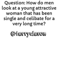 Go follow ➡@terryderon ⬅️ I think most men would automatically assume something is wrong with her. Either she is crazy, has a messed up attitude, or a unrealistic attitude towards sex and relationships. Or she is extremely religious. Those are the only things that would come to mind for me if I heard about a woman in this situation. But if he actually has a decent conversation with her and decides that she's actually normal he may decide to pursue her. But most men won't. Most men have no interest in a celibate woman! And there is usually a very good reason why no man has been in a relationship with her. Tag someone that would like my page or the things I talk about! For the most viral memes on social media ✔check out @quotekillahs Dm us to reach over a 1,000,000💪ACTIVE followers for your promotion and marketing needs. Our advertising network consist of ♻@QK4life 💯@terryderon 😂@tales4dahood 👑@ogboombostic 😍@just2vicious @libra_and_aries and 🙏@boutmyblessings terryderon quotekillahs reallove trust advice lovelife dating relationships message nolie wordstoliveby truestory trust respect realtalk imjustsaying: Question: How do men  look at a young attractive  woman that has been  single and celibate for a  very long time? Go follow ➡@terryderon ⬅️ I think most men would automatically assume something is wrong with her. Either she is crazy, has a messed up attitude, or a unrealistic attitude towards sex and relationships. Or she is extremely religious. Those are the only things that would come to mind for me if I heard about a woman in this situation. But if he actually has a decent conversation with her and decides that she's actually normal he may decide to pursue her. But most men won't. Most men have no interest in a celibate woman! And there is usually a very good reason why no man has been in a relationship with her. Tag someone that would like my page or the things I talk about! For the most viral memes on social media ✔check out @quotekillahs Dm us to reach over 