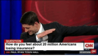 meirl: QUESTION  How do you feel about 20 million AmericansCN  losing insurance?  CN PAUL RYAN TOWN HALL  7 PM ET  CAN  meirl