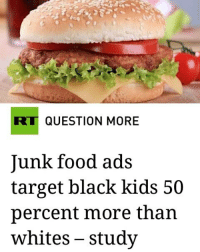 """chemicalwarfare killingyousoftly naturalbornkillers A new study shows that black teenagers are seeing 50 percent more junk food ads than white teenagers. According to the study, junk food ads are more frequent on """"black targeted networks."""" African-American and Latino children are more likely to be exposed to junk food ads than their white counterparts, a new study finds. New calls are being made for advertisers and networks to """"do more"""" to prevent bad dining choices.. In the US alone, companies spend around $1.8 billion marketing junk food directly to kids and roughly nine out of every 10 youth-targeted food ads are for sugary drinks, cereals, sweets, snacks and fast food, according to the Obesity Action Coalition, a nonprofit advocacy group. .. Researchers at the University of Connecticut's Rudd Center for Food Policy and Obesity conducted a study that found African-Americans are subjected to 50 percent more of these junk food related ads and are more than twice as likely to see an ad for junk food than their white peers. The study analyzed Nielsen data from 2008 to 2012, comparing the rate at which junk food and fast food ads were being viewed by children in different racial categories. Many critics are using this study as proof that junk food companies have been purposefully directing their marketing at young African-Americans rather than whites. Jennifer Harris, a lead researcher in the study, concluded that """"black and Latino kids have higher rates of obesity and other diet-related diseases."""" In an interview with the Washington Post, Frances Fleming Milici, a research associate for the study, says, """"ads are placed to reach a certain demographic."""" Fleming Milici knows this, because she used the same data sets for her study that the marketing departments at major junk food and fast food companies use to find the best audience for their products. The study shows a wide gap between the average black preschooler up to five years of age, who sees 16.9 unhealthy food a"""