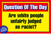 Unfairly: Question Of The Day  Are white people  unfairly judged  as racist?  JOIN US  FACEBOOK  BLAZING  PATRIOTS