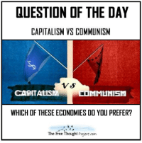 Communism/Socialism: QUESTION OF THE DAY  CAPITALISM VS COMMUNISM  CAPITALISM  MMLMISM  WHICH OF THESE ECONOMIES DO YOU PREFER?  The Free Thought Prgect.com Communism/Socialism