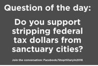 WHAT SAY YOU?: Question of the day:  Do you support  stripping federal  tax dollars from  sanctuary cities?  Join the conversation: Facebook/StopHillaryIn2016 WHAT SAY YOU?