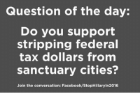 Absolutely!: Question of the day:  Do you support  stripping federal  tax dollars from  sanctuary cities?  Join the conversation: Facebook/StopHillaryin2016 Absolutely!