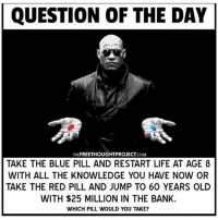 QUESTION OF THE DAY  FREETHOUGHTPROJECT  THE  COM  TAKE THE BLUE PILL AND RESTART LIFE AT AGE 8  WITH ALL THE KNOWLEDGE YOU HAVE NOW OR  TAKE THE RED PILL AND JUMP TO 60 YEARS OLD  WITH $25 MILLION IN THE BANK.  WHICH PILL WOULD YOU TAKE? Which pill would you take? 🤔