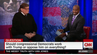 """Donald Trump """"has done more for me than any Democrat has done in my lifetime.""""  Blue collar auto worker from Michigan tangles with Michael Moore during Van Jones' special #TheMessyTruth: QUESTION  Should congressional Democrats work  with Trump or oppose him on everything?  THE MESSY TRUTH WITH VAN JONES  (CNN  ET  7:05 PM  AN JONES Donald Trump """"has done more for me than any Democrat has done in my lifetime.""""  Blue collar auto worker from Michigan tangles with Michael Moore during Van Jones' special #TheMessyTruth"""