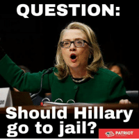 Jail, Memes, and Patriotic: QUESTION:  Should Hillary  go to jail?  PATRIOT YES