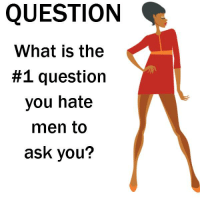 Question Meme: QUESTION  What is the  #1 question  you hate  men to  ask you?