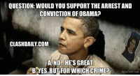 I really don't know what to say: QUESTION: WOULD YOU SUPPORT THE ARRESTAND  CONVICTION OF OBAMA  CLASHDAILY COM  A NO HES GREAT  B. YES BUT FOR WHICH CRIME?  Meme Center.com I really don't know what to say