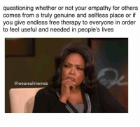 hm lmao haha: questioning whether or not your empathy for others  comes from a truly genuine and selfless place or if  you give endless free therapy to everyone in order  to feel useful and needed in people's lives  (a weareallmemes hm lmao haha
