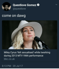 Blackpeopletwitter, Miley Cyrus, and Mtv: Questlove Gomez  @questlove  come on dawg  Miley Cyrus 'felt sexualised' while twerking  during 2013 MTV VMA performance  bbc.co.uk  8:13 PM.20 Jul 17 <p>I thought that was the point (via /r/BlackPeopleTwitter)</p>