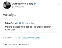 *drumming stops*: Questlove (In E flat)  @questlove  Actually..  Brian Schatz @brianschatz  Making people work for free is uncool and un-  American.  4:05 PM - 1/8/19 Twitter Web Client  226 Retweets 832 Likes *drumming stops*