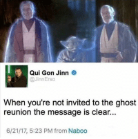 Qui-Gon👏became👏a👏force👏ghost👏when👏no👏one👏else👏would. starwarsfacts: Qui Gon Jinn  @JinnErso  When you're not invited to the ghost  reunion the message is clear...  6/21/17, 5:23 PM from Naboo Qui-Gon👏became👏a👏force👏ghost👏when👏no👏one👏else👏would. starwarsfacts