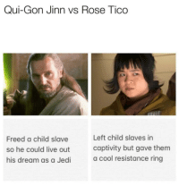 Jedi, True, and Cool: Qui-Gon Jinn vs Rose Tico  Freed a child slave  so he could live out  his dream as a Jedi  Left child slaves in  captivity but gave them  a cool resistance ring