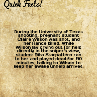 "Crying, Pregnant, and Tumblr: Quich Facta!  During the University of Texas  shooting, pregnant student  Claire Wilson was shot, and  her Fiance killed. While  Wilson lay crying out For help  directly in the sniper's view,  student Rita Starpattern ran  to her and played dead for 90  minutes, talking to Wilson to  keep her awake unhelp arrived. <p><a href=""http://dailycoolfacts.tumblr.com/post/174398720172/quick-fact-during-the-university-of-texas"" class=""tumblr_blog"">dailycoolfacts</a>:</p>  <blockquote><p>Quick Fact: During the University of Texas shooting, pregnant student Claire Wilson… 