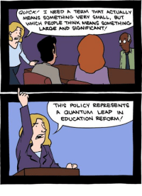 Memes, 🤖, and Quantum Leap: QUICK I NEED A TERM THAT ACTUALLY  MEANS SOMETHING VERY SMALL, BUT  WHICH PEOPLE THINK MEANS SOMETHING  LARGE AND SIGNIFICANT!  THIS POLICY REPRESENTS  A QUANTUM LEAP IN  EDUCATION REFORM! http://www.smbc-comics.com/comic/2012-06-01
