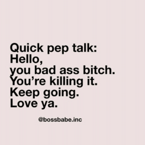 love ya: Quick pep talk:  Hello,  you bad ass bitch.  You're killing it.  Keep going.  Love ya.  @bossbabe.inc
