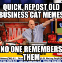 repost: QUICK REPOST OLD  BUSINESS CAT MEMES  NOONE REMEMBERS  of Cats CATS) 824 Louis A  UN2 Good Guy Greg (GGG)