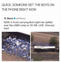 News, Phone, and Live: QUICK, SOMEONE GET THE BOYS ON  THE PHONE RIGHT NOW  12 News Ca 12News  NOW: A truck carrying Bud Light has spilled  over the US60 ramp to 101 SB. LIVE: 12ne.ws/  live2 Its saturday!