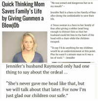 """""""We will talk about that later"""" 😂: Quick Thinking Mom  """"He was armed and dangerous but so is  my mouth""""  Saves Family's Life  Jennifer Bail is a hero to her family of four  by Giving Gunmen a  after doing the unthinkable to save their  life.  Blowjob  A Texas woman is a hero to her family of  four after giving a robber head long  enough to distract him so that her  husband could hit him in the back of the  head with a chair while the children  escaped.  """"To say I'd do anything for my children  would be an understatement at this point.  Plus he wasn't a minute man so it was a  lot of work  Jennifer  Jennifer's husband Raymond only had one  thing to say about the ordeal  """"She's never gave me head like that, but  we will talk about that later. For now I'm  just glad our children our safe."""" """"We will talk about that later"""" 😂"""