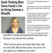 """women everywhere bouta be like... I was OUT SAVING OUR LIVES!: Quick Thinking Mom  """"He was armed and dangerous but so is  my mouth""""  Saves Family's Life  Jennifer Bail is a hero to her family of four  after doing the unthinkable to save their  by Giving Gunmen a  life.  Blowjob  A Texas woman is a hero to her family of  four after giving a robber head long  enough to distract him so that her  husband could hit him in the back of the  head with a chair while the children  escaped.  """"To say I'd do anything for my children  would be an understatement at this point.  Plus he wasn't a minute man so it was a  lot of work  Jennifer  Jennifer's husband Raymond only had one  thing to say about the ordeal  """"She's never gave me head like that  but  we will talk about that later. For now I'm  just glad our children our safe."""" women everywhere bouta be like... I was OUT SAVING OUR LIVES!"""