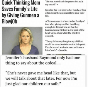 """plasticroyal:  I'm her: Quick Thinking Mom  Saves Family's Life  by Giving Gunmen a  BlowjOb  """"He was armed and dangerous but so is  my mouth  Jennifer Bail is a hero to her family of four  after doing the unthinkable to save their  life.  A Texas woman is a hero to her family of  four after giving a robber head long  enough to distract him so that her  husband could hit him in the back of the  head with a chair while the children  escaped  """"To say I'd do anything for my children  would be an understatement at this point.  Plus he wasn't a minute man so it was a  lot of work."""" - Jennifer  Jennifer's husband Raymond only had one  thing to say about the ordeal...  """"She's never gave me head like that, but  we will talk about that later. For now I'm  just glad our children our safe."""" plasticroyal:  I'm her"""