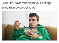 Dank Memes, Educationals, and Tips: Quick tip: save money on your college  education by dropping out 60% of the time, it works every time. P.S. follow my second account (@ship)