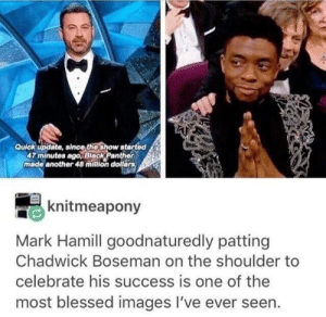 Blessed, Mark Hamill, and Black: Quick update, since thoshow atarted  47 minutes ago,Black Panther  made another 48 milion dollars  knitmeapony  Mark Hamill goodnaturedly patting  Chadwick Boseman on the shoulder to  celebrate his success is one of the  most blessed images I've ever seen. Wish I could make that much in even 48 years.