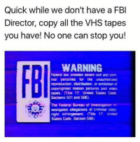 Cats, Crazy, and Dogs: Quick while we don't have a FBI  Director, copy all the VHS tapes  you have! No one can stop you!  WARNING  inal penalties for the unauthorped  reproducton, distribution. Dr exhibiton Dt  copynghted motion pictures and voeo  tapes. Title 17. United States Code  Sections 501 and 506).  The Federal Bureau of frevestigaton in  nght infringerment. mite 17. Uneed  Staes Code. Section 506) My two, 👌💯Swipe left😂 DOUBLE TAP❤ Follow @codmemenation (me) for more! Tag a friend😎👍 ➖➖➖➖➖➖➖➖➖➖➖➖➖➖➖➖➖✔ Credit: tagged Follow my backup accounts @cod_meme_nation & @animal.angel ➖➖➖➖➖➖➖➖➖➖➖➖➖➖➖ ⏬ Hashtags (ignore) ⏬ cod game gaming gamer meme drake dog dogs cat cats trump 2017 battlefield battlefield1 gta gtav gta5 gtavonline comedy savage humor gamers Relatable Hilarious KimKardashian KylieJenner Squad Crazy Omg epic