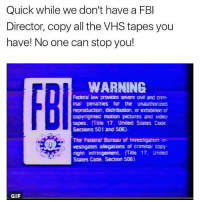 Fbi, Gif, and Pictures: Quick while we don't have a FBI  Director, copy all the VHS tapes you  have! No one can stop you!  WARNING  Federa law provides severe Dwi and Dm-  inal penalties for the unauthorized  reproduction, distribution. Dredibiton Dt  copyighted motion pictures and video  tapes. Title 17. United States Code  Sections 501 and 506).  The Federal Bureau of Investigation in  vestigates alegations criminal Dopy  infringement. ffite 17. United  States Code. Section 506)  GIF The end of the year is so close and today during our presentation everyone liked ours so that was litty