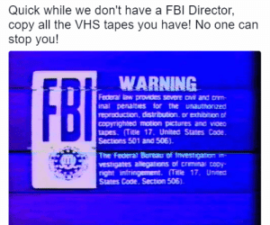 rage-comics-base:  Quick!: Quick while we don't have a FBI Director  copy all the VHS tapes you have! No one can  stop you!  WARNING  inal penatties for the unauthonzed  copyrignea motion pictures ana vioEO  tapes (Title 17, United States Code  Sections 501 and 506).  The Federat Boreau of tnvestgaton  vestigates allegations of crmina opy-  right intringement. 17. Unisea  States Code. Section 505) rage-comics-base:  Quick!