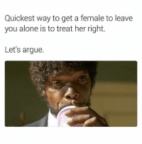 Being Alone, Arguing, and Memes: Quickest way to get a female to leave  you alone is to treat her right.  Let's argue.