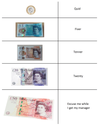 British slang for their money.: Quid  5  Fiver  10  Tenner  Twenty  20  Twef  20 20 2030  Excuse me while  lget my manager  S0 s0 50 50  s0 30 50 British slang for their money.