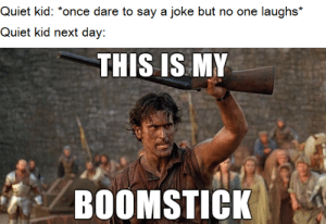 be gentle with them: Quiet kid: *once dare to say a joke but no one laughs*  Quiet kid next day:  THIS IS MY  BOOMSTICK be gentle with them