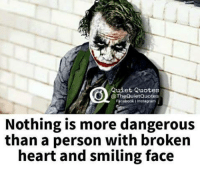 Facebook, Instagram, and Memes: Quiet Quotes  @TheQuietQuotes  Facebook i Instagram  Nothing is more dangerous  than a person with broken  heart and smiling face