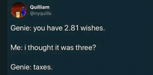 Taxes, Thought, and Genie: Quilliam  @nyquills  Genie: you have 2.81 wishes.  Me: i thought it was three?  Genie: taxes. 😂😂😂