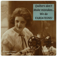 Funny, Mistakes, and Com: Quilters don't  Make mistakes..  We do  VARIATIONS!  a Bonnie K Hunter  Quiltille.com Funny, I just said this to my neighbor lady last week!