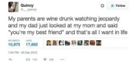 "<p>Goals</p>: Quincy  Follow  quincy  My parents are wine drunk watching jeopardy  and my dad just looked at my mom and said  ""you're my best friend"" and that's all I want in life  RETWEETS LIKES  10,975 17,692E  7:54 PM-28 Dec 2015 <p>Goals</p>"