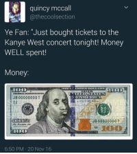 """<p>Big faced hundreds and a refund at a minimum (via /r/BlackPeopleTwitter)</p>: quincy mccall  othecoolsection  Ye Fan: """"Just bought tickets to the  Kanye West concert tonight! Money  WELL spent  Money  JB00000000 T  E 82  @MEMENEGUS  JB 00000000 T2  6:50 PM 20 Nov 16 <p>Big faced hundreds and a refund at a minimum (via /r/BlackPeopleTwitter)</p>"""
