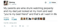 "<p>all i want in life</p>: Quincy  @ quincy  Follow  My parents are wine drunk watching jeopardy  and my dad just looked at my mom and said  ""you're my best friend"" and that's all I want in life  RETWEETS  LIKES  10,975 17,692  7:54 PM-28 Dec 2015  11K18K. <p>all i want in life</p>"