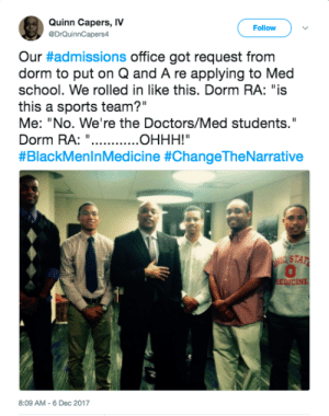 """School, Sports, and Office: Quinn Capers, IV  eDrQuinnCapers4  Follow  Our #admissions office got request from  dorm to put on Q and A re applying to Med  school. We rolled in like this. Dorm RA: """"is  this a sports team?""""  Me: """"No. We're the Doctors/Med students.""""  Dorm RA:""""  #BlackMeninMedicine #ChangeTheNarrative  STAZ  0  EDİCINE  8:09 AM-6 Dec 2017 Change the Narrative"""