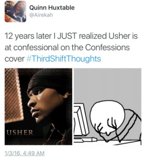 Ass, Tumblr, and Usher: Quinn Huxtable  @Airekah  12 years later I JUST realized Usher is  at confessional on the Confessions  cover #ThirdShift-Thoughts  USHER  1/3/16,4:49 AM sobeitjay:  africanaquarian:see as a heathen I would have never known that yooo  My atheist ass learns something