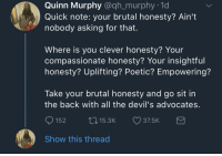 Blackpeopletwitter, Time, and Poetic: Quinn Murphy @qh_murphy .1d  Quick note: your brutal honesty? Ain't  nobody asking for that  Where is you clever honesty? Your  compassionate honesty? Your insightful  honesty? Uplifting? Poetic? Empowering?  Take your brutal honesty and go sit in  the back with all the devil's advocates  152 15.3 37.5K  Show this thread <p>For real tho. Ain't nobody got time fo dat (via /r/BlackPeopleTwitter)</p>