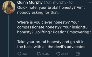 compassionate: Quinn Murphy @qh_murphy 1d  Quick note: your brutal honesty? Ain't  nobody asking for that.  Where is you clever honesty? Your  compassionate honesty? Your insightful  honesty? Uplifting? Poetic? Empowering?  Take your brutal honesty and go sit in  the back with all the devil's advocates  152 15.3K 37.5K