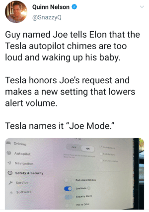 "This is a really cool addition.: Quinn Nelson  @SnazzyQ  Guy named Joe tells Elon that the  Tesla autopilot chimes are too  loud and waking up his baby.  Tesla honors Joe's request and  makes a new setting that lowers  alert volume.  Tesla names it ""Joe Mode.""  Driving  Exclude Home  OFF  ON  Autopilot  Exclude Work  Sentry Mode witl be onabled whon you  leave the car  Exclude Favorites  7Navigation  Safety & Security  Park Assist Chimes  Service  Joe Mode  Software  Security Alarm  PIN to Drive This is a really cool addition."